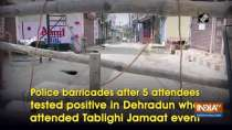 Police barricades after 5 attendees tested positive in Dehradun who attended Tablighi Jamaat event