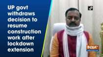 UP govt withdraws decision to resume construction work after lockdown extension