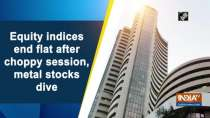 Equity indices end flat after choppy session, metal stocks dive