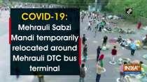 COVID-19: Mehrauli Sabzi Mandi temporarily relocated around Mehrauli DTC bus terminal