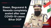 Siwan, Begusarai and Nawada completely sealed after new COVID-19 cases: Bihar DGP