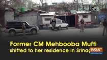 Former CM Mehbooba Mufti shifted to her residence in Srinagar