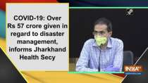 COVID-19: Over Rs 57 crore given in regard to disaster management, informs Jharkhand Health Secy