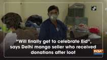 """""""Will finally get to celebrate Eid"""", says Delhi mango seller who received donations after loot"""