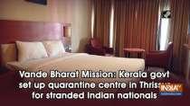 Vande Bharat Mission: Kerala govt set up quarantine centre in Thrissur for stranded Indian nationals