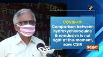 COVID-19: Comparison between hydroxychloroquine and remdesivir is not right at this moment, says CSIR