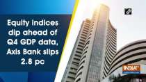 Equity indices dip ahead of Q4 GDP data, Axis Bank slips 2.8 pc