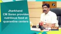 Jharkhand CM Soren provides nutritious food at quarantine centers