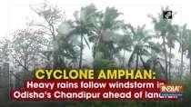 Cyclone Amphan: Heavy rains follow windstorm in Odisha