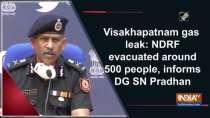 isakhapatnam gas leak: NDRF evacuated around 500 people, informs DG SN Pradhan