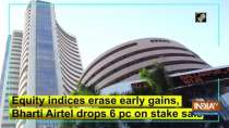 Equity indices erase early gains, Bharti Airtel drops 6 pc on stake sale