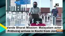 Vande Bharat Mission: Malayalam actor Prithviraj arrives in Kochi from Jordan