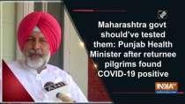 """Maharashtra govt should""""ve tested them: Punjab Health Minister after returnee pilgrims found COVID-19 positive"""
