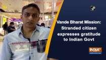 Vande Bharat Mission: Stranded citizen expresses gratitude to Indian Govt