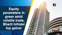 Equity parameters in green amid volatile trade, Bharti Infratel top gainer