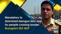 Mandatory to download Aarogya Setu app for people crossing border: Gurugram DLF ACP