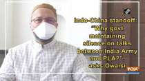"""Indo-China standoff: """"Why govt maintaining silence on talks b/w India Army and PLA?"""", asks Owaisi"""