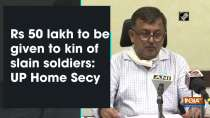 Rs 50 lakh to be given to kin of slain soldiers: UP Home Secy