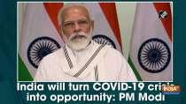India will turn COVID-19 crisis into opportunity: PM Modi