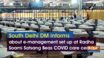 South Delhi DM informs about e-management set up at Radha Soami Satsang Beas COVID care centre