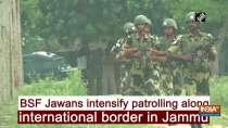 BSF Jawans intensify patrolling along international border in Jammu