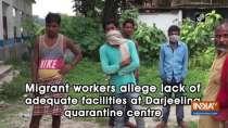 Migrant workers allege lack of adequate facilities at Darjeeling quarantine centre