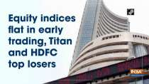 Equity indices flat in early trading, Titan and HDFC top losers
