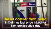 Diesel costlier than petrol in Delhi as fuel price hiked for 18th consecutive day