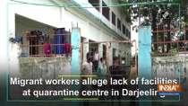 Migrant workers allege lack of facilities at quarantine centre in Darjeeling