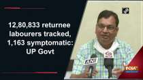 12,80,833 returnee labourers tracked, 1,163 symptomatic: UP Govt