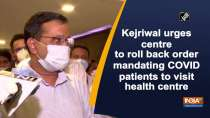 Kejriwal urges centre to roll back order mandating COVID patients to visit health centre