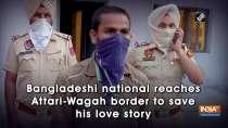 Bangladeshi national reaches Attari-Wagah border to save his love story
