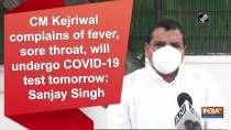 CM Kejriwal complains of fever, sore throat, will undergo COVID-19 test tomorrow: Sanjay Singh