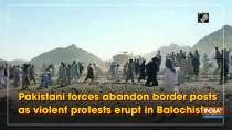 Pakistani forces abandon border posts as violent protests erupt in Balochistan