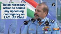 Taken necessary action to handle any upcoming contingency on LAC: IAF Chief