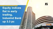 Equity indices flat in early trading, IndusInd Bank up 3.3 pc