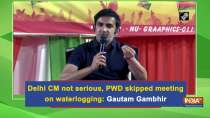 Delhi CM not serious, PWD skipped meeting on waterlogging: Gautam Gambhir