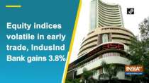 Equity indices volatile in early trade, IndusInd Bank gains 3.8%