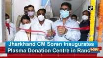 Jharkhand CM Soren inaugurates Plasma Donation Centre in Ranchi