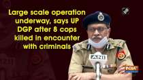 Large scale operation underway, says UP DGP after 8 cops killed in encounter with criminals