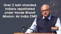 Over 2 lakh stranded Indians repatriated under Vande Bharat Mission: Air India CMD