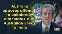 Australia opposes attempts to unilaterally alter status-quo: Australian Envoy to India
