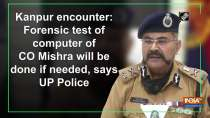 Kanpur encounter: Forensic test of computer of CO Mishra will be done if needed, says UP Police