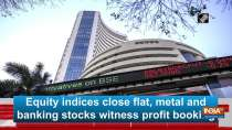 Equity indices close flat, metal and banking stocks witness profit booking