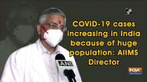 COVID-19 cases increasing in India because of huge population: AIIMS Director