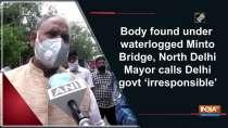 Body found under waterlogged Minto Bridge, North Delhi Mayor calls Delhi govt