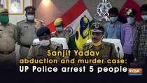 Sanjit Yadav abduction and murder case: UP Police arrest 5 people