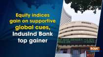 Equity indices gain on supportive global cues, IndusInd Bank top gainer