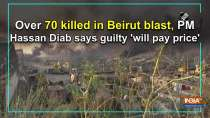Over 70 killed in Beirut blast, PM Hassan Diab says guilty