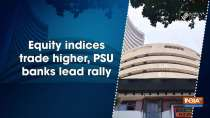 Equity indices trade higher, PSU banks lead rally